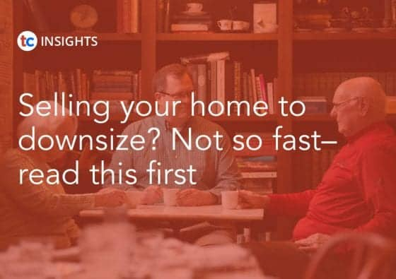 Selling Your Home To Downsize? Not So Fast–Read This First Insights