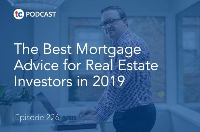 226 The Best Mortgage Advice for Real Estate Investors in 2019