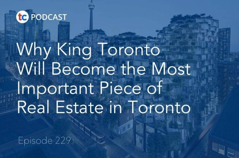 Why King Toronto Will Become the Most Important Piece of Real Estate in Toronto